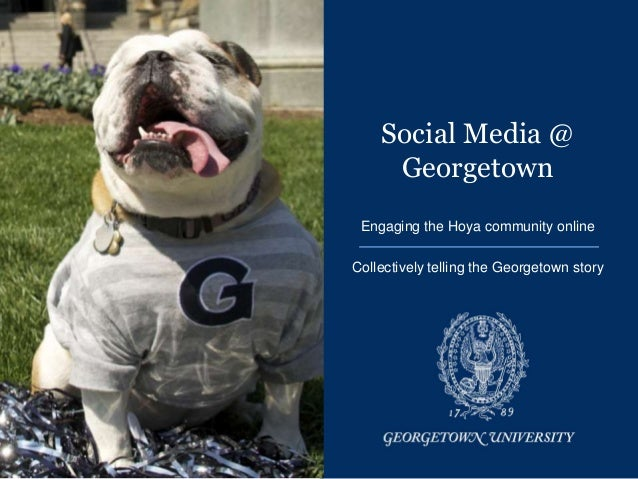 Social Media @     Georgetown Engaging the Hoya community onlineCollectively telling the Georgetown story