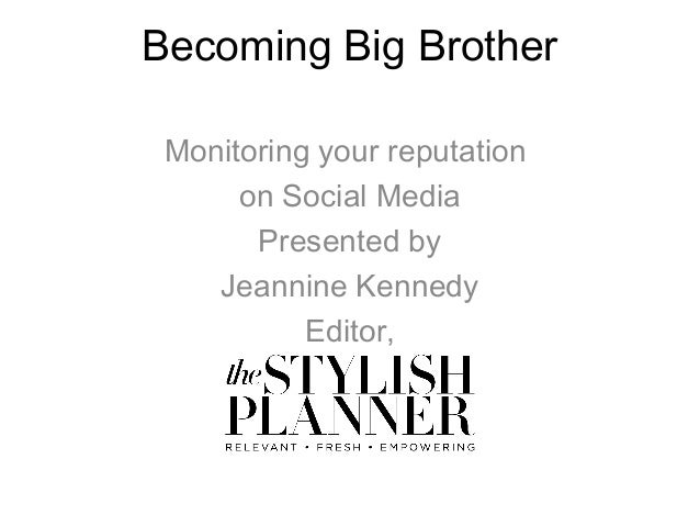 Becoming Big Brother Monitoring your reputation on Social Media Presented by Jeannine Kennedy Editor,