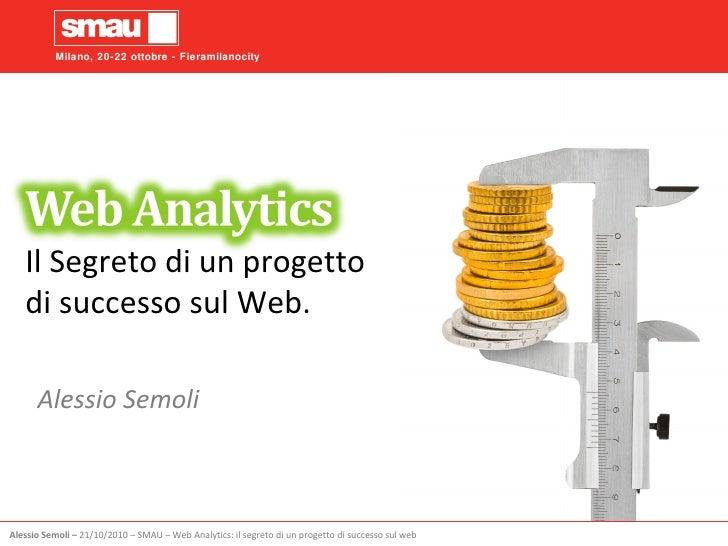 Il Segreto di un progetto di successo sul Web. Alessio Semoli Alessio Semoli  –   21/10/2010  –  SMAU  –  Web Analytics: i...