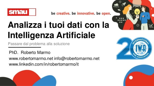 Analizza i tuoi dati con la Intelligenza Artificiale Passare dal problema alla soluzione PhD. Roberto Marmo www.robertomar...