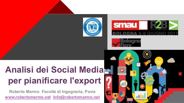 + Analisi dei Social Media per pianificare l'export Roberto Marmo Facoltà di Ingegneria, Pavia www.robertomarmo.net info@r...
