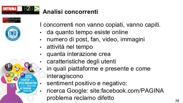 Analisi concorrenti I concorrenti non vanno copiati, vanno capiti. • da quanto tempo esiste online • numero di post, fan, ...
