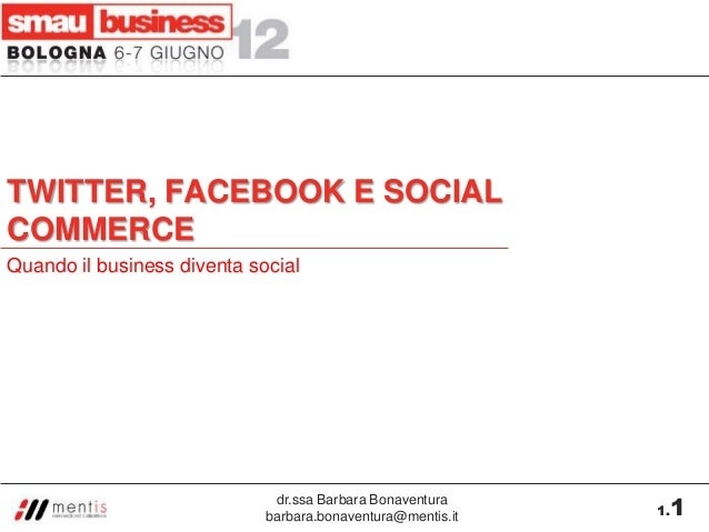 dr.ssa Barbara Bonaventura barbara.bonaventura@mentis.it 1.1 TWITTER, FACEBOOK E SOCIAL COMMERCE Quando il business divent...