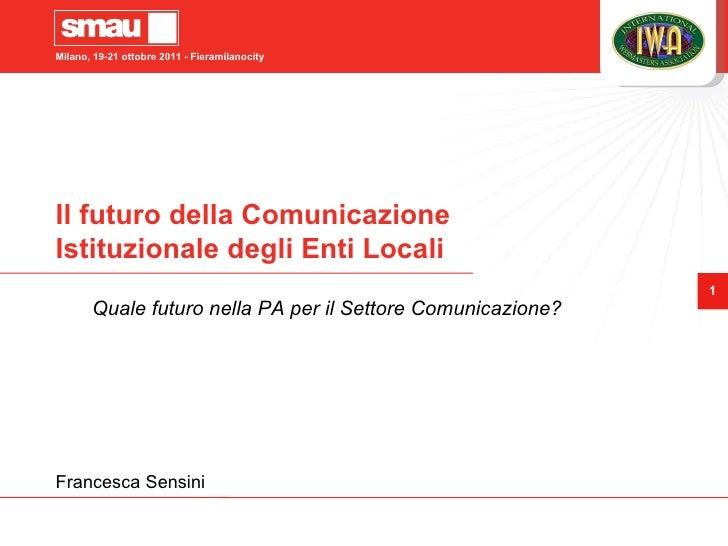 Il futuro della Comunicazione Istituzionale degli Enti Locali Quale futuro nella PA per il Settore Comunicazione? Francesc...