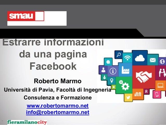 Estrarre informazioni da una pagina Facebook Roberto Marmo Università di Pavia, Facoltà di Ingegneria Consulenza e Formazi...