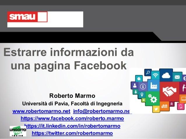 Estrarre informazioni da una pagina Facebook Roberto Marmo Università di Pavia, Facoltà di Ingegneria www.robertomarmo.net...