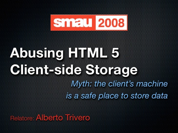 Abusing HTML 5 Client-side Storage                       Myth: the client's machine                     is a safe place to...