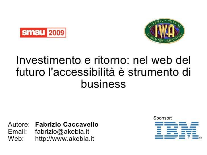 Investimento e ritorno: nel web del futuro l'accessibilità è strumento di business Autore: Fabrizio Caccavello Email: [ema...