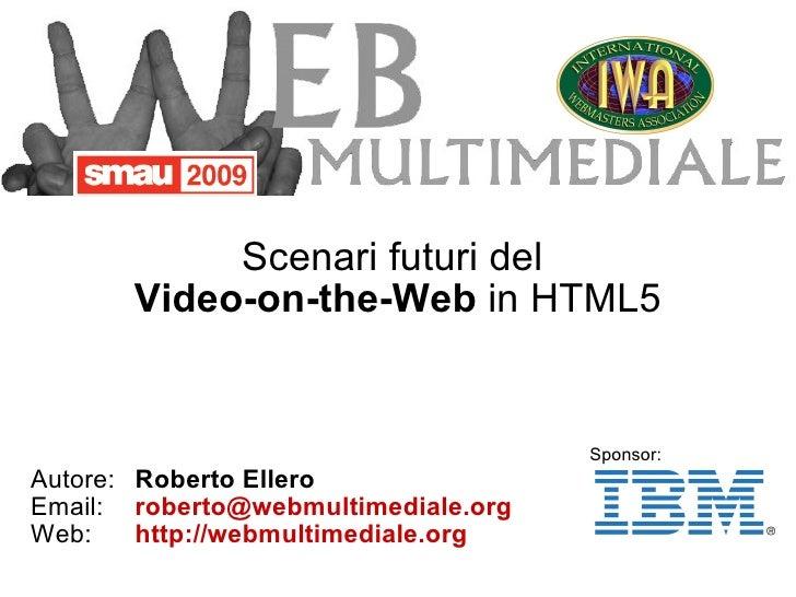 Scenari futuri del  Video-on-the-Web  in HTML5 <ul><ul><li>Autore: Roberto Ellero </li></ul></ul><ul><ul><li>Email: [email...