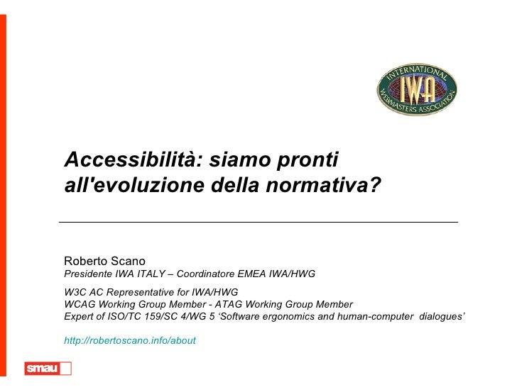 Accessibilità: siamo pronti all'evoluzione della normativa? Roberto Scano Presidente IWA ITALY – Coordinatore EMEA IWA/HWG...