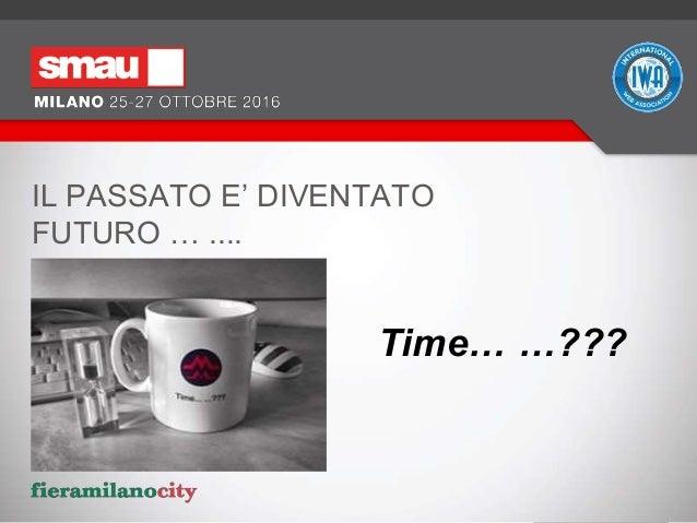 IL PASSATO E' DIVENTATO FUTURO … .... Time… …???