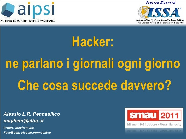 Hacker: ne parlano i giornali ogni giorno        Che cosa succede davvero?Alessio L.R. Pennasilicomayhem@alba.sttwitter: m...