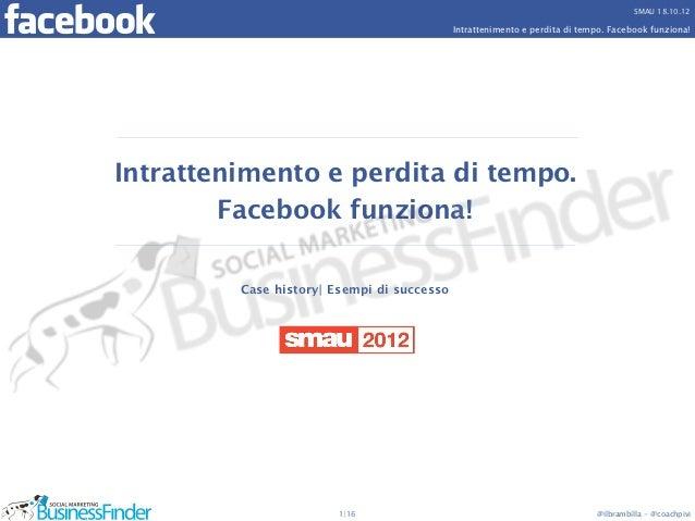 SMAU 18.10.12                                            Intrattenimento e perdita di tempo. Facebook funziona!Intrattenim...