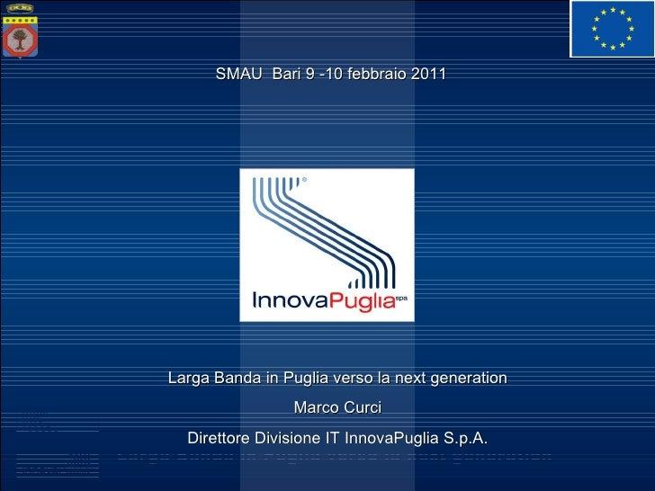 Larga Banda in Puglia verso la next generation Marco Curci Direttore Divisione IT InnovaPuglia S.p.A. SMAU  Bari 9 -10 feb...