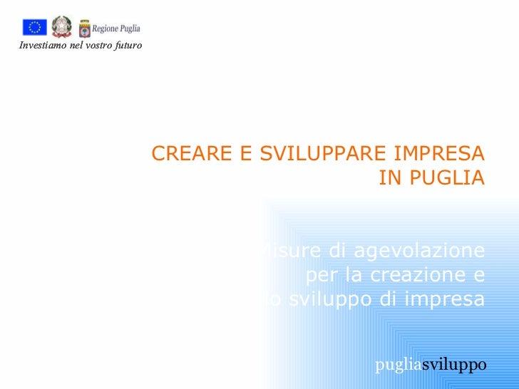 CREARE E SVILUPPARE IMPRESA IN PUGLIA Misure di agevolazione per la creazione e lo sviluppo di impresa