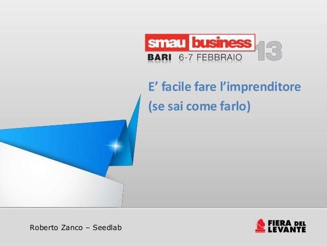 E' facile fare l'imprenditore                          (se sai come farlo)Roberto Zanco – Seedlab