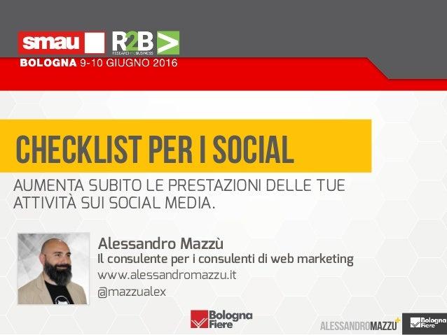 CHECKLIST PER I SOCIAL Alessandro Mazzù Il consulente per i consulenti di web marketing www.alessandromazzu.it @mazzual...