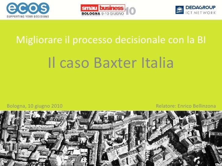 Migliorare il processo decisionale con la BI<br />Il caso Baxter Italia<br />Bologna, 10 giugno 2010<br />Relatore: Enrico...