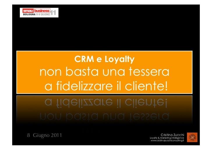 CRM e Loyalty    non basta una tessera     a fidelizzare il cliente!8 Giugno 2011                             Cristina Zuc...