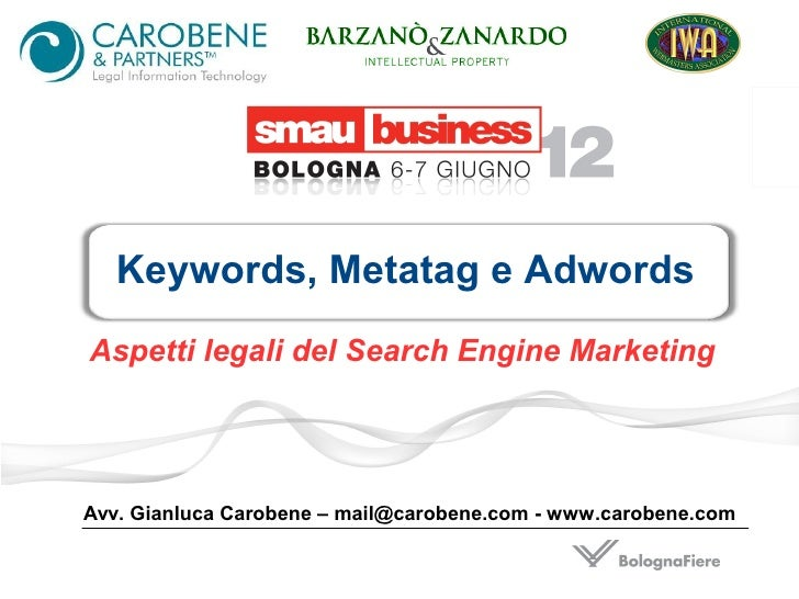 Keywords, Metatag e AdwordsAspetti legali del Search Engine MarketingAvv. Gianluca Carobene – mail@carobene.com - www.caro...