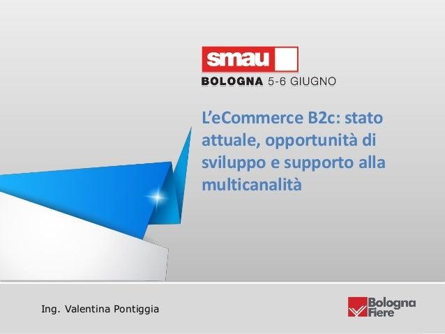 Titolo della presentazioneIng. Valentina PontiggiaL'eCommerce B2c: statoattuale, opportunità disviluppo e supporto allamul...