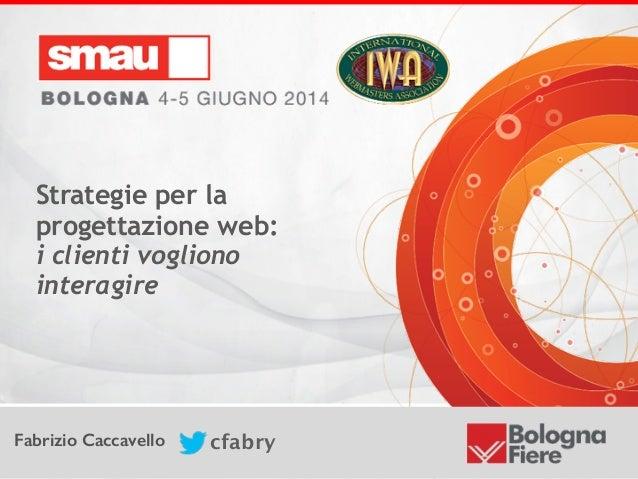 Strategie per la progettazione web:  i clienti vogliono interagire Fabrizio Caccavello cfabry Strategie per la progettazi...