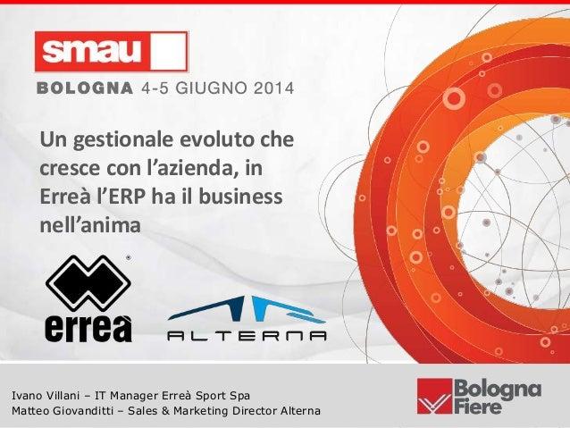 Titolo della presentazione Ivano Villani – IT Manager Erreà Sport Spa Matteo Giovanditti – Sales & Marketing Director Alte...