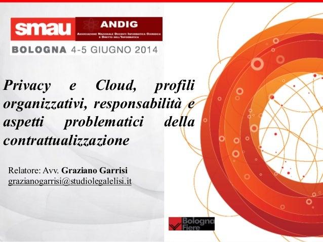 Relatore: Avv. Graziano Garrisi grazianogarrisi@studiolegalelisi.it Privacy e Cloud, profili organizzativi, responsabilità...