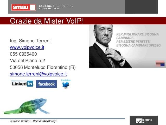 Grazie da Mister VoIP! Ing. Simone Terreni www.voipvoice.it 055 0935400 Via del Piano n.2 50056 Montelupo Fiorentino (Fi) ...