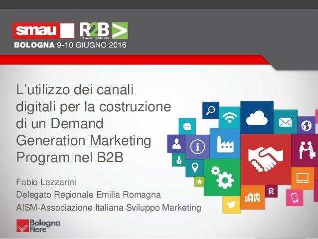 L'utilizzo dei canali digitali per la costruzione di un Demand Generation Marketing Program nel B2B Fabio Lazzarini Delega...