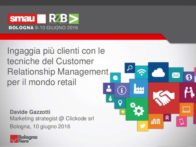 Ingaggia più clienti con le tecniche del Customer Relationship Management per il mondo retail Davide Gazzotti Marketing st...
