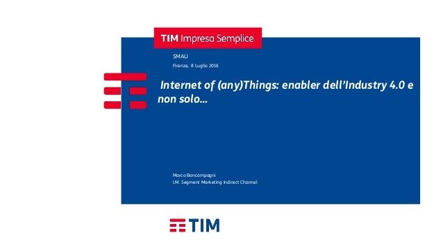 Internet of (any)Things: enabler dell'Industry 4.0 e non solo… SMAU Firenze, 8 Luglio 2016 I.M. Segment Marketing Indirect...