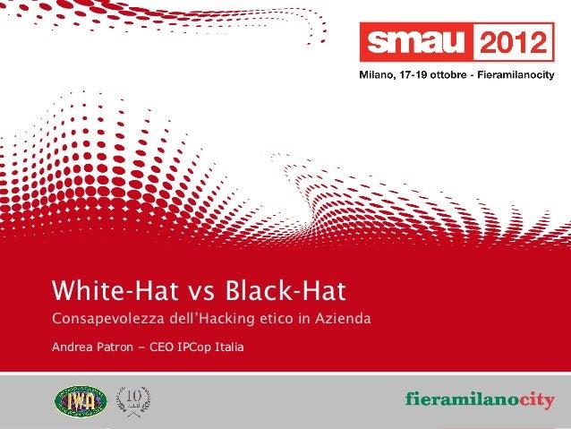 White-Hat vs Black-Hat    Consapevolezza dell'Hacking etico in Azienda    Andrea Patron – CEO IPCop Italia                ...