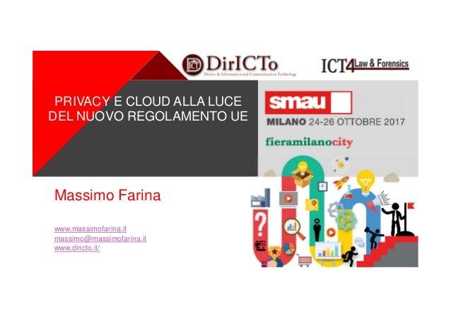 + Massimo Farina www.massimofarina.it massimo@massimofarina.it www.diricto.it/ PRIVACY E CLOUD ALLA LUCE DEL NUOVO REGOLAM...