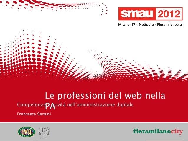 Le professioni del web nella              PA    Competenze e novità nell'amministrazione digitale    Francesca Sensini    ...