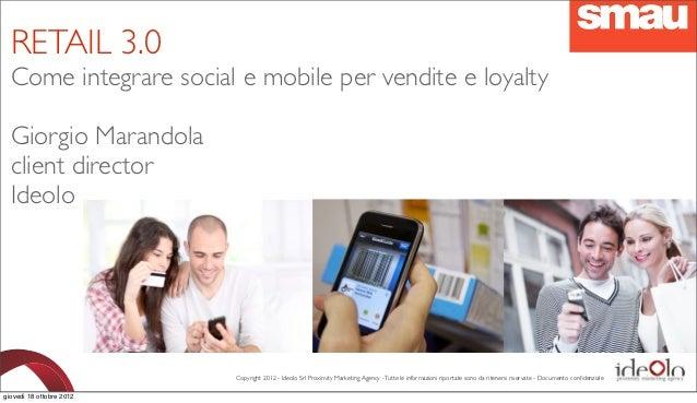 RETAIL 3.0  Come integrare social e mobile per vendite e loyalty  Giorgio Marandola  client director  Ideolo              ...