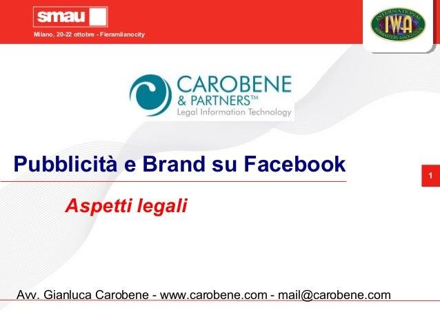 Milano, 20-22 ottobre - Fieramilanocity 1 Pubblicità e Brand su Facebook Aspetti legali Avv. Gianluca Carobene - www.carob...