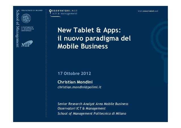 New Tablet & Apps:il nuovo paradigma delMobile Business17 Ottobre 2012Christian Mondinichristian.mondini@polimi.itSenior R...