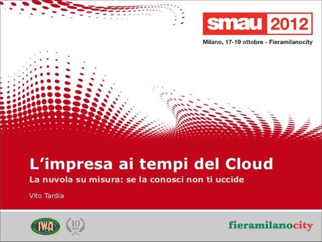 L'impresa ai tempi del Cloud    La nuvola su misura: se la conosci non ti uccide    Vito Tardia                           ...