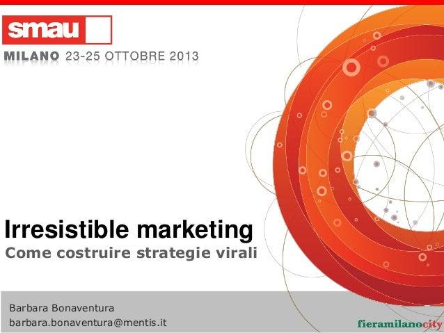 Irresistible marketing Come costruire strategie virali  Barbara Bonaventura barbara.bonaventura@mentis.it