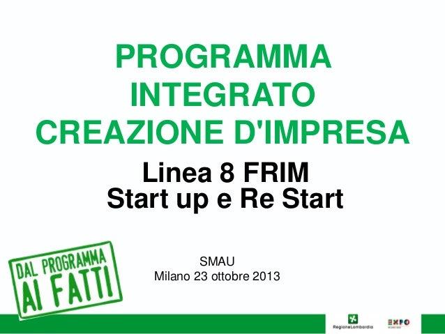 PROGRAMMA INTEGRATO CREAZIONE D'IMPRESA Linea 8 FRIM Start up e Re Start SMAU Milano 23 ottobre 2013