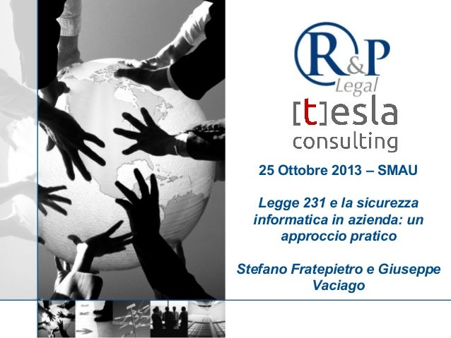 25 Ottobre 2013 – SMAU Legge 231 e la sicurezza informatica in azienda: un approccio pratico Stefano Fratepietro e Giusepp...