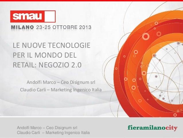 LE NUOVE TECNOLOGIE PER IL MONDO DEL RETAIL: NEGOZIO 2.0 Andolfi Marco – Ceo Disignum srl Claudio Carli – Marketing Ingeni...
