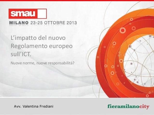 L'impatto del nuovo Regolamento europeo sull'ICT. Nuove norme, nuove responsabilità?  Avv. Valentina Frediani  Titolo dell...