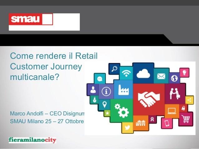 Come rendere il Retail Customer Journey multicanale? Marco Andolfi – CEO Disignum SMAU Milano 25 – 27 Ottobre 2016
