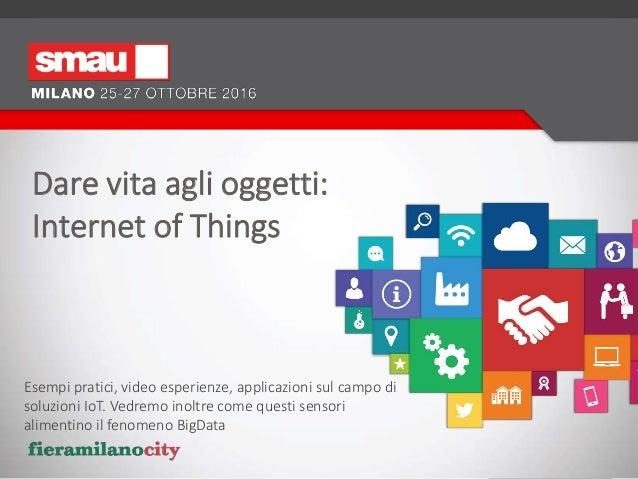 Dare vita agli oggetti: Internet of Things Esempi pratici, video esperienze, applicazioni sul campo di soluzioni IoT. Vedr...