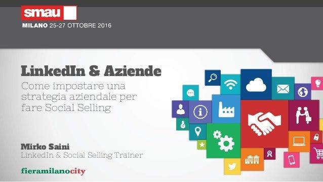 LinkedIn & Aziende Come impostare una strategia aziendale per fare Social Selling Mirko Saini LinkedIn & Social Selling Tr...