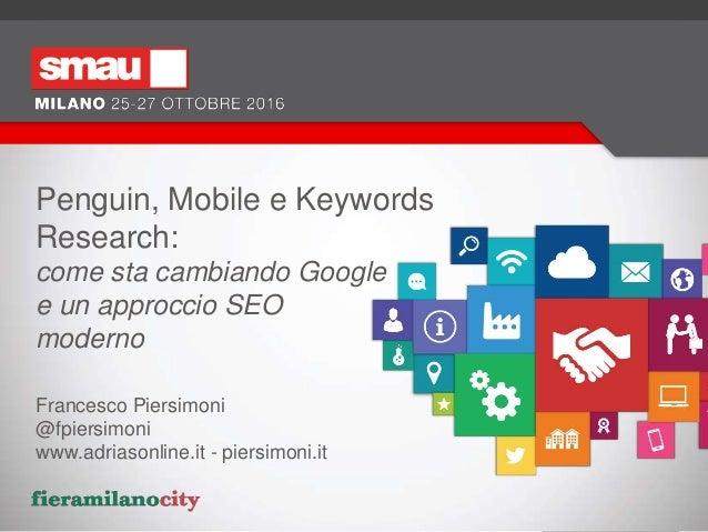 Penguin, Mobile e Keywords Research: come sta cambiando Google e un approccio SEO moderno Francesco Piersimoni @fpiersimon...