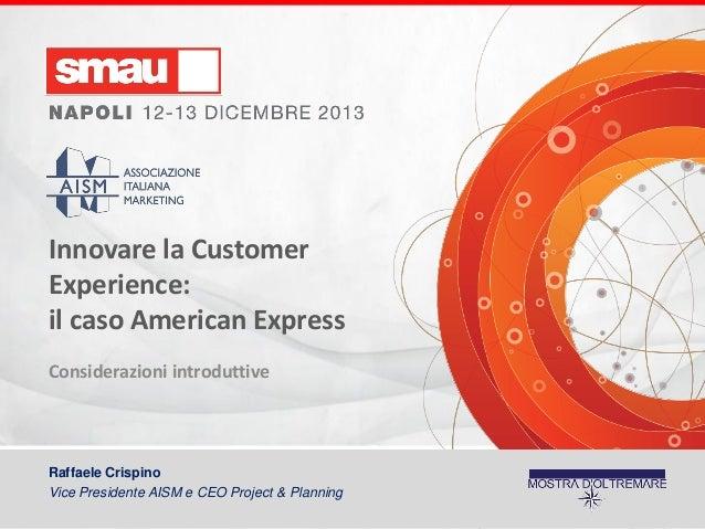 Innovare la Customer Experience: il caso American Express Considerazioni introduttive  Raffaele Crispino Vice Presidente A...