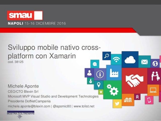 Sviluppo mobile nativo cross- platform con Xamarin cod. 38125 Michele Aponte CEO/CTO Blexin Srl Microsoft MVP Visual Studi...